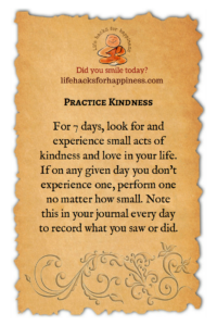 Practice Kindness: For 7 days, look for and experience small acts of kindness and love in your life. If on any given day you don't experience one, perform one no matter how small. Note this in your journal every day to record what you saw or did. #lifehacksforhappiness #kindness