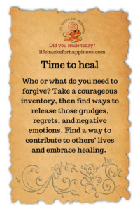 It's time to heal. Who or what do you need to forgive? Take a courageous inventory, then find ways to release those grudges, regrets, and negative emotions. Find a way to contribute to others' lives and embrace healing. #lifehacksforhappiness #forgiveness #heal