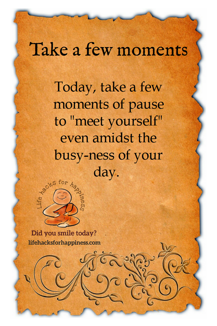 """Today, take a few moments of pause to """"meet yourself"""" even amidst the busy-ness of your day #lifehacksforhappiness"""